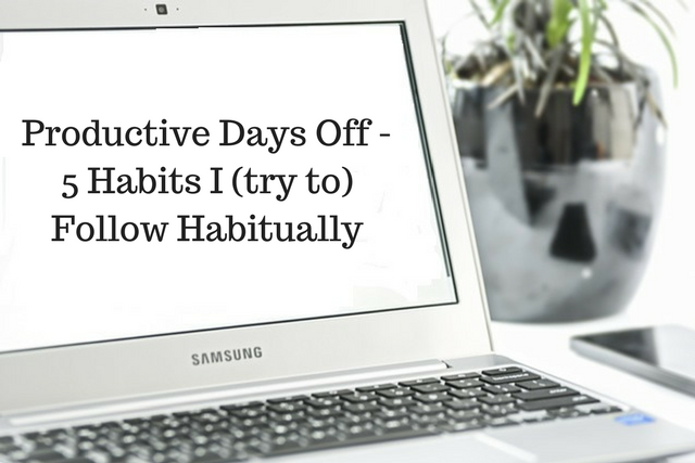 Productive Days Off – 5 Habits I (try to) Follow Habitually