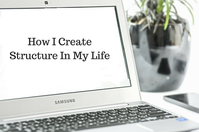 How I Create Structure In My Life