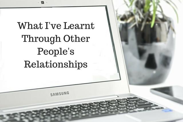 What I've Learnt Through Other People's Relationships