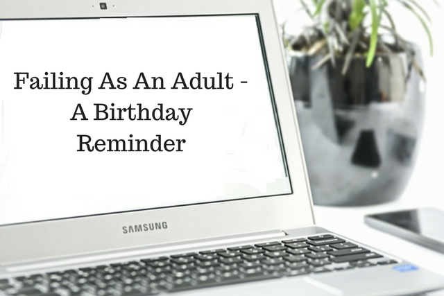 Failing As An Adult – A Birthday Reminder