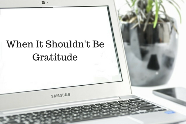 When It Shouldn't Be Gratitude