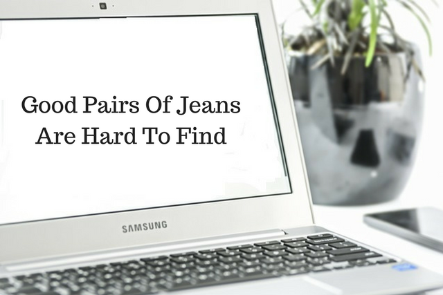 Good Pairs Of Jeans Are Hard To Find