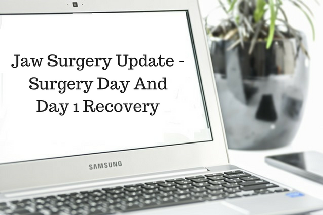 Jaw Surgery Update – Surgery Day and Day 1Recovery